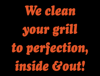 We clean your grill to perfection, inside and out!